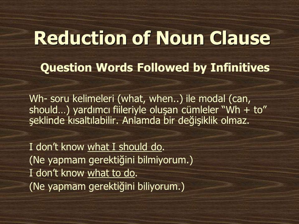 Reduction of Noun Clause Question Words Followed by Infinitives Wh- soru kelimeleri (what, when..) ile modal (can, should…) yardımcı fiileriyle oluşan