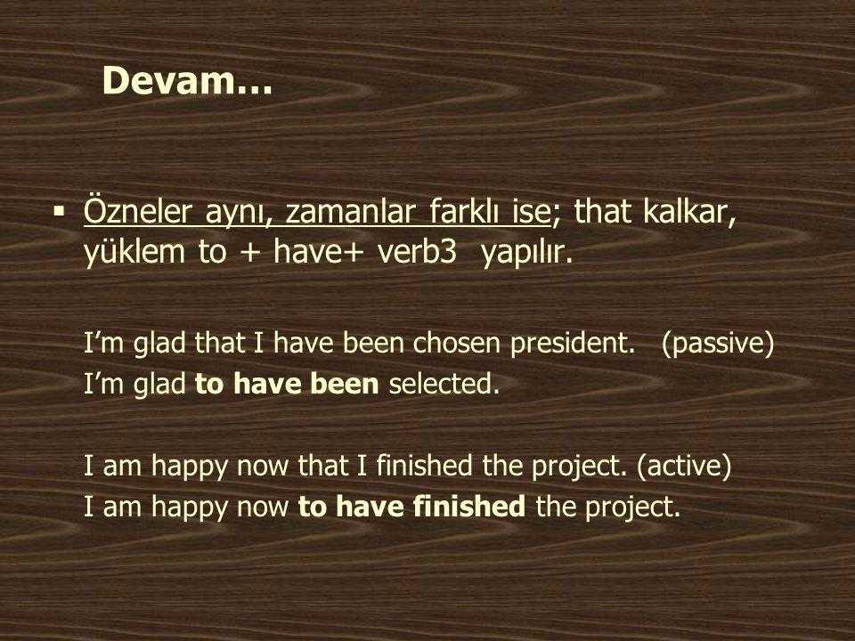 Devam…  Özneler aynı, zamanlar farklı ise; that kalkar, yüklem to + have+ verb3 yapılır. I'm glad that I have been chosen president. (passive) I'm gl