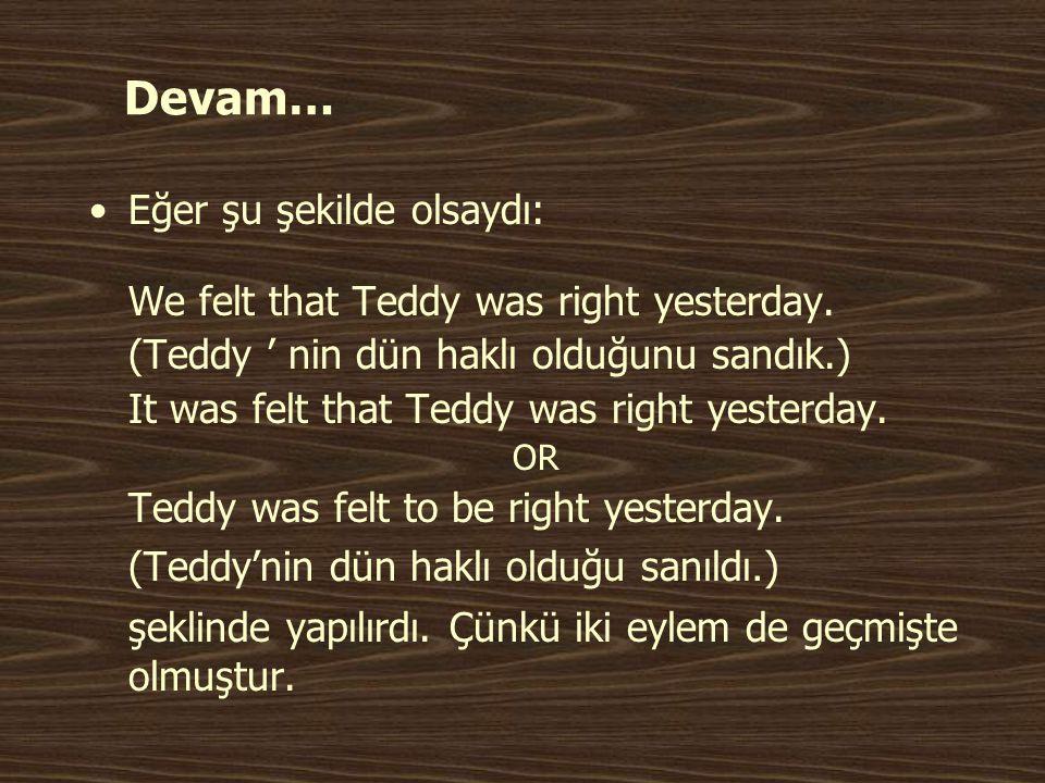 Devam… •Eğer şu şekilde olsaydı: We felt that Teddy was right yesterday. (Teddy ' nin dün haklı olduğunu sandık.) It was felt that Teddy was right yes