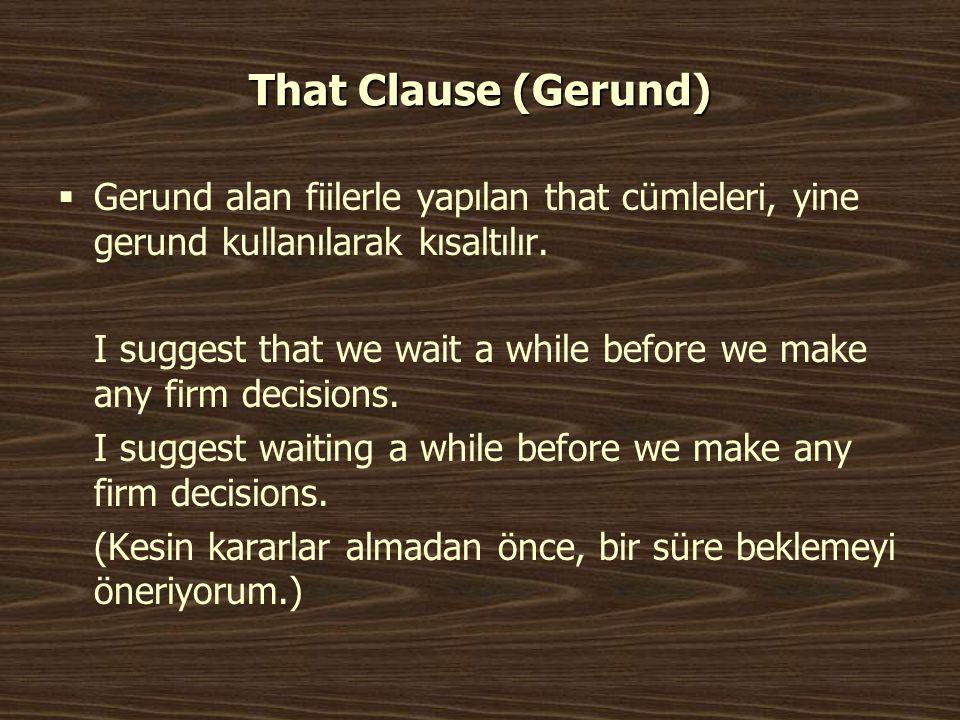 That Clause (Gerund)  Gerund alan fiilerle yapılan that cümleleri, yine gerund kullanılarak kısaltılır. I suggest that we wait a while before we make