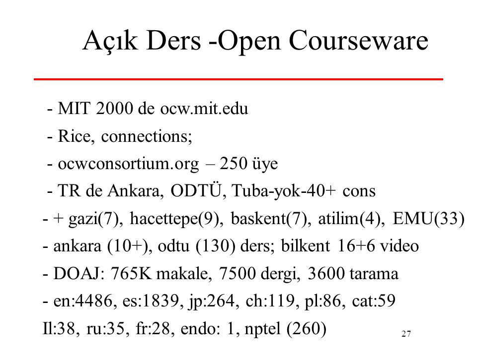 27 Açık Ders -Open Courseware - MIT 2000 de ocw.mit.edu - Rice, connections; - ocwconsortium.org – 250 üye - TR de Ankara, ODTÜ, Tuba-yok-40+ cons - +