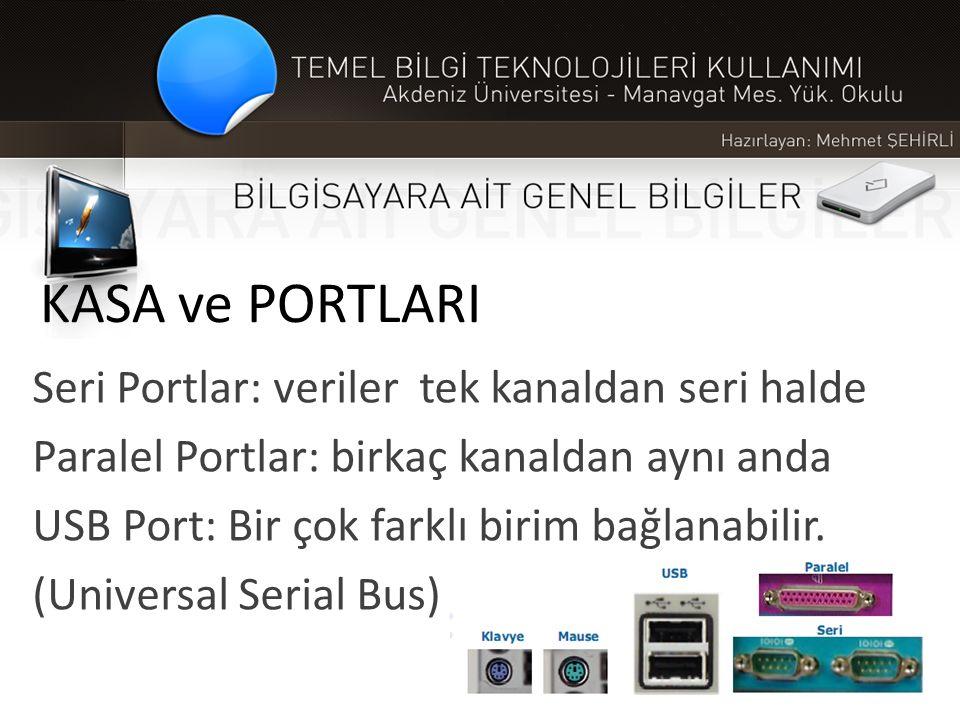 KASA ve PORTLARI Seri Portlar: veriler tek kanaldan seri halde Paralel Portlar: birkaç kanaldan aynı anda USB Port: Bir çok farklı birim bağlanabilir.