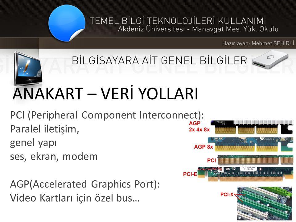 ANAKART – VERİ YOLLARI PCI (Peripheral Component Interconnect): Paralel iletişim, genel yapı ses, ekran, modem AGP(Accelerated Graphics Port): Video K