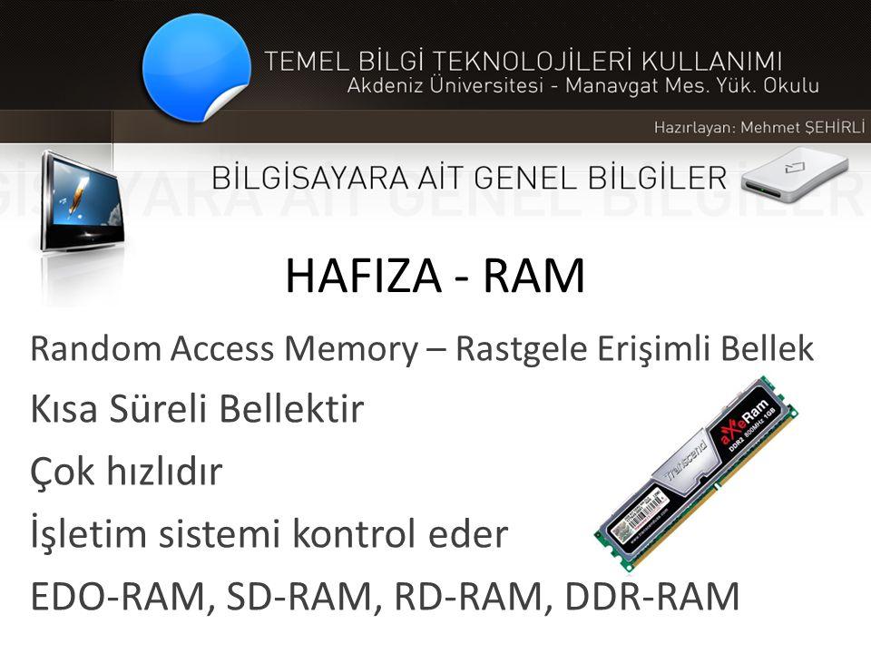 HAFIZA - RAM Random Access Memory – Rastgele Erişimli Bellek Kısa Süreli Bellektir Çok hızlıdır İşletim sistemi kontrol eder EDO-RAM, SD-RAM, RD-RAM,