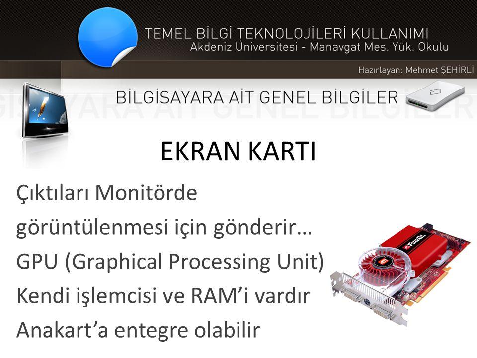 EKRAN KARTI Çıktıları Monitörde görüntülenmesi için gönderir… GPU (Graphical Processing Unit) Kendi işlemcisi ve RAM'i vardır Anakart'a entegre olabil