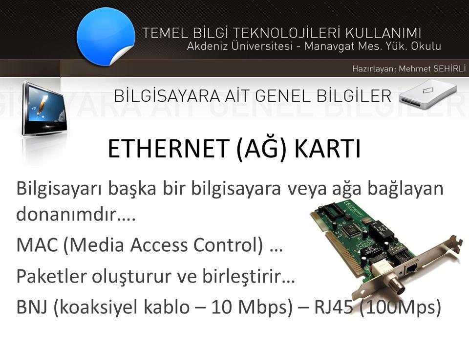 ETHERNET (AĞ) KARTI Bilgisayarı başka bir bilgisayara veya ağa bağlayan donanımdır…. MAC (Media Access Control) … Paketler oluşturur ve birleştirir… B