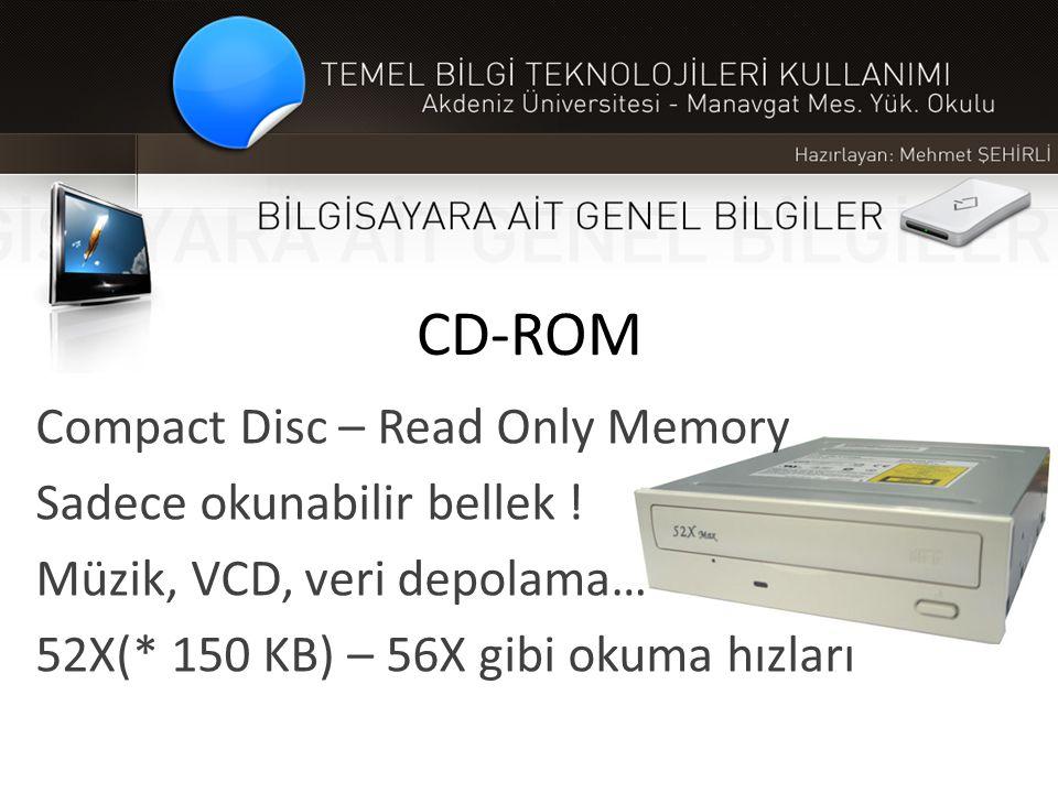 CD-ROM Compact Disc – Read Only Memory Sadece okunabilir bellek ! Müzik, VCD, veri depolama… 52X(* 150 KB) – 56X gibi okuma hızları