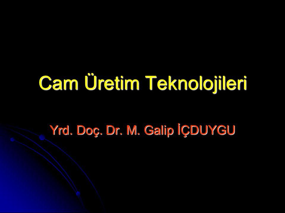 Cam Üretim Teknolojileri Yrd. Doç. Dr. M. Galip İÇDUYGU