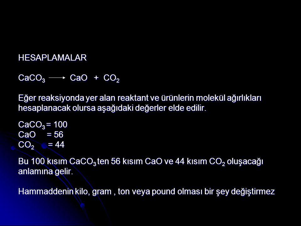 HESAPLAMALAR CaCO 3 CaO + CO 2 Eğer reaksiyonda yer alan reaktant ve ürünlerin molekül ağırlıkları hesaplanacak olursa aşağıdaki değerler elde edilir.