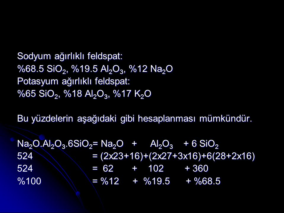 Sodyum ağırlıklı feldspat: %68.5 SiO 2, %19.5 Al 2 O 3, %12 Na 2 O Potasyum ağırlıklı feldspat: %65 SiO 2, %18 Al 2 O 3, %17 K 2 O Bu yüzdelerin aşağıdaki gibi hesaplanması mümkündür.