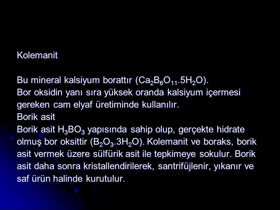 Kolemanit Bu mineral kalsiyum borattır (Ca 2 B 6 O 11.5H 2 O). Bor oksidin yanı sıra yüksek oranda kalsiyum içermesi gereken cam elyaf üretiminde kull