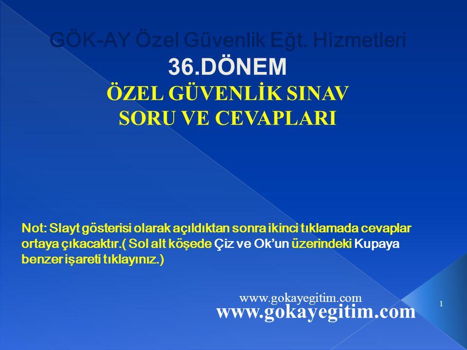 www.gokayegitim.com 1 GÖK-AY Özel Güvenlik Eğt. Hizmetleri 36.DÖNEM ÖZEL GÜVENLİK SINAV SORU VE CEVAPLARI Not: Slayt gösterisi olarak açıldıktan sonra
