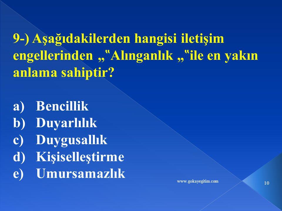 """www.gokayegitim.com 10 9-) Aşağıdakilerden hangisi iletişim engellerinden """" """" Alınganlık """" """" ile en yakın anlama sahiptir? a)Bencillik b)Duyarlılık c)"""