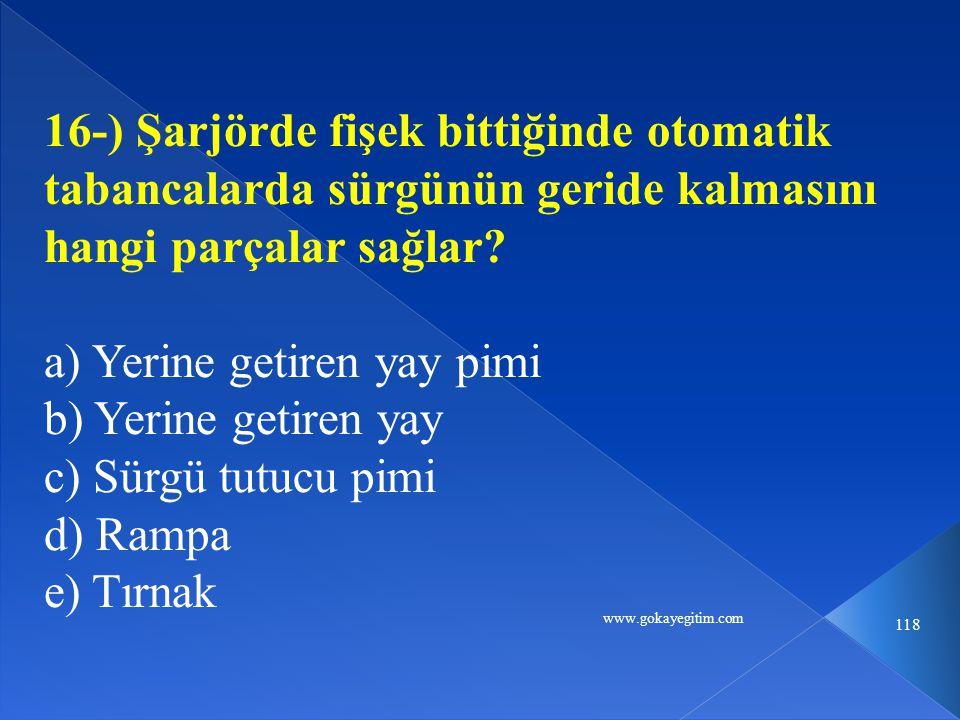 www.gokayegitim.com 118 16-) Şarjörde fişek bittiğinde otomatik tabancalarda sürgünün geride kalmasını hangi parçalar sağlar.