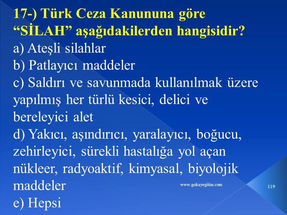 """www.gokayegitim.com 119 17-) Türk Ceza Kanununa göre """"SİLAH"""" aşağıdakilerden hangisidir? a) Ateşli silahlar b) Patlayıcı maddeler c) Saldırı ve savunm"""