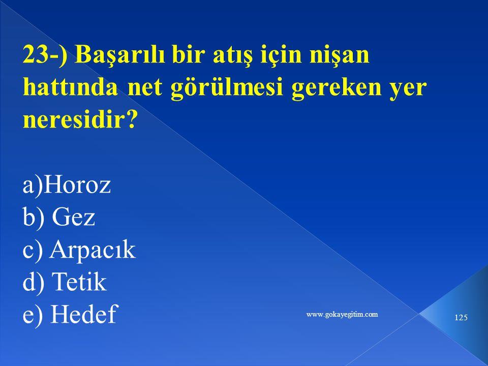 www.gokayegitim.com 125 23-) Başarılı bir atış için nişan hattında net görülmesi gereken yer neresidir? a)Horoz b) Gez c) Arpacık d) Tetik e) Hedef