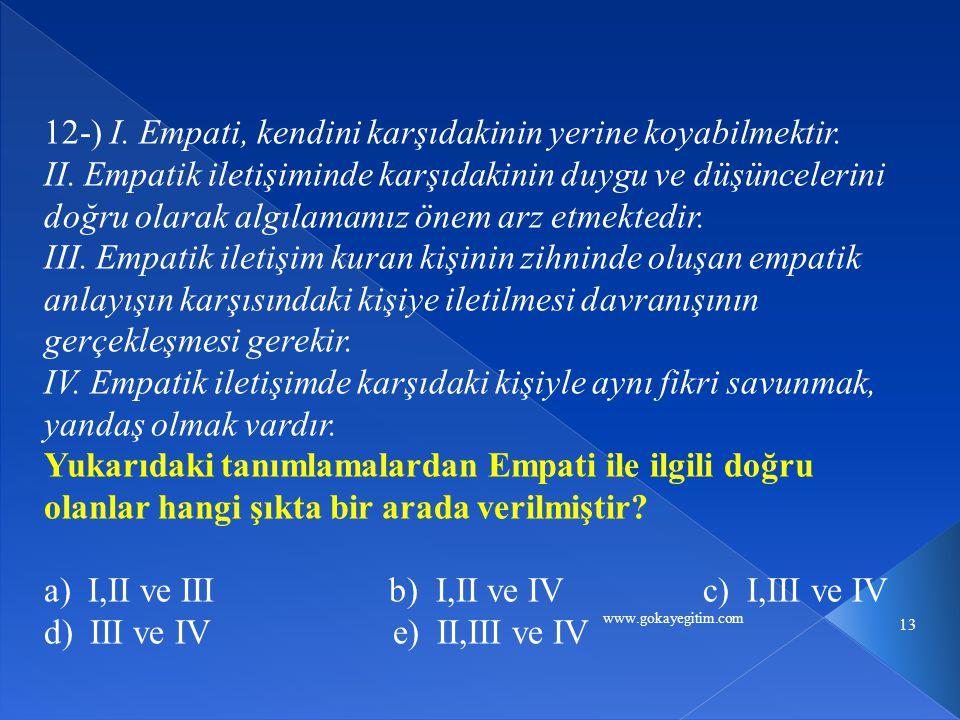 www.gokayegitim.com 13 12-) I. Empati, kendini karşıdakinin yerine koyabilmektir. II. Empatik iletişiminde karşıdakinin duygu ve düşüncelerini doğru o