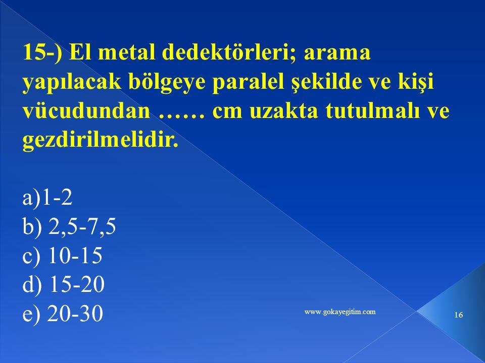 www.gokayegitim.com 16 15-) El metal dedektörleri; arama yapılacak bölgeye paralel şekilde ve kişi vücudundan …… cm uzakta tutulmalı ve gezdirilmelidir.