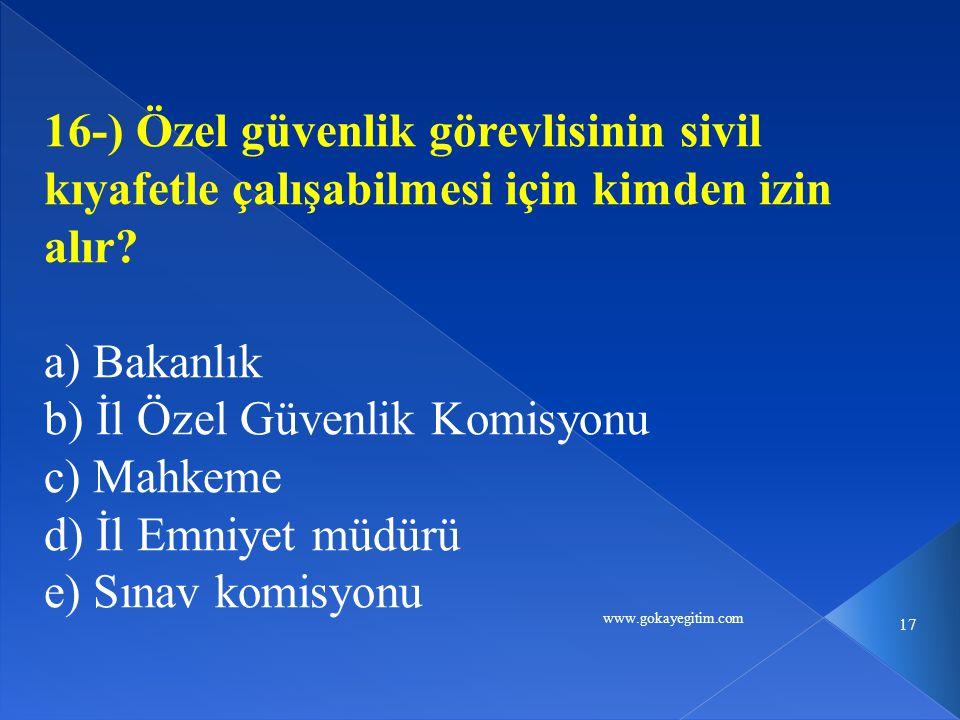 www.gokayegitim.com 17 16-) Özel güvenlik görevlisinin sivil kıyafetle çalışabilmesi için kimden izin alır? a) Bakanlık b) İl Özel Güvenlik Komisyonu
