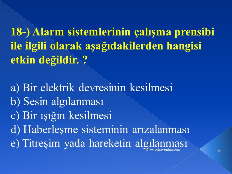 www.gokayegitim.com 19 18-) Alarm sistemlerinin çalışma prensibi ile ilgili olarak aşağıdakilerden hangisi etkin değildir. ? a) Bir elektrik devresini