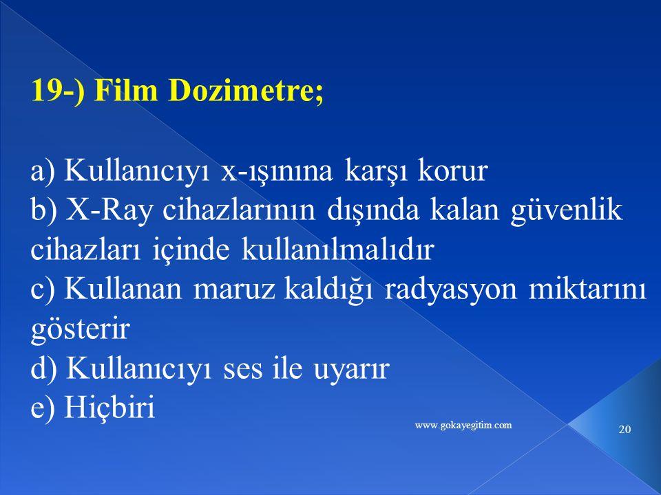 www.gokayegitim.com 20 19-) Film Dozimetre; a) Kullanıcıyı x-ışınına karşı korur b) X-Ray cihazlarının dışında kalan güvenlik cihazları içinde kullanılmalıdır c) Kullanan maruz kaldığı radyasyon miktarını gösterir d) Kullanıcıyı ses ile uyarır e) Hiçbiri