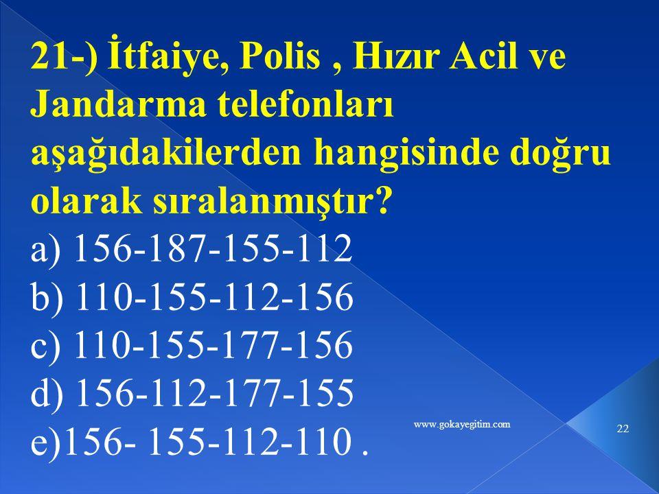 www.gokayegitim.com 22 21-) İtfaiye, Polis, Hızır Acil ve Jandarma telefonları aşağıdakilerden hangisinde doğru olarak sıralanmıştır.