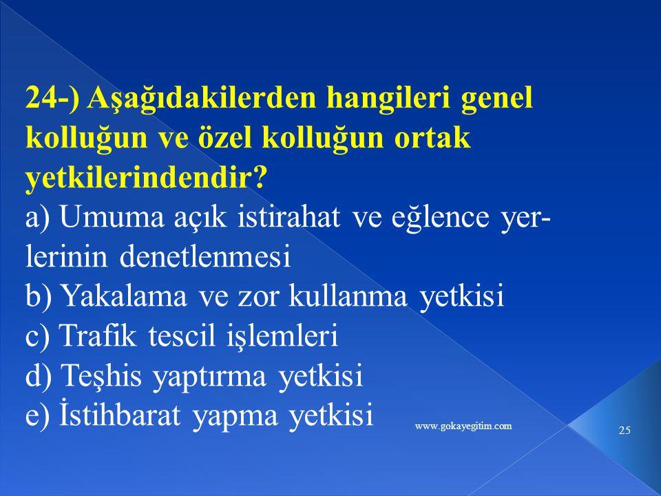 www.gokayegitim.com 25 24-) Aşağıdakilerden hangileri genel kolluğun ve özel kolluğun ortak yetkilerindendir? a) Umuma açık istirahat ve eğlence yer-