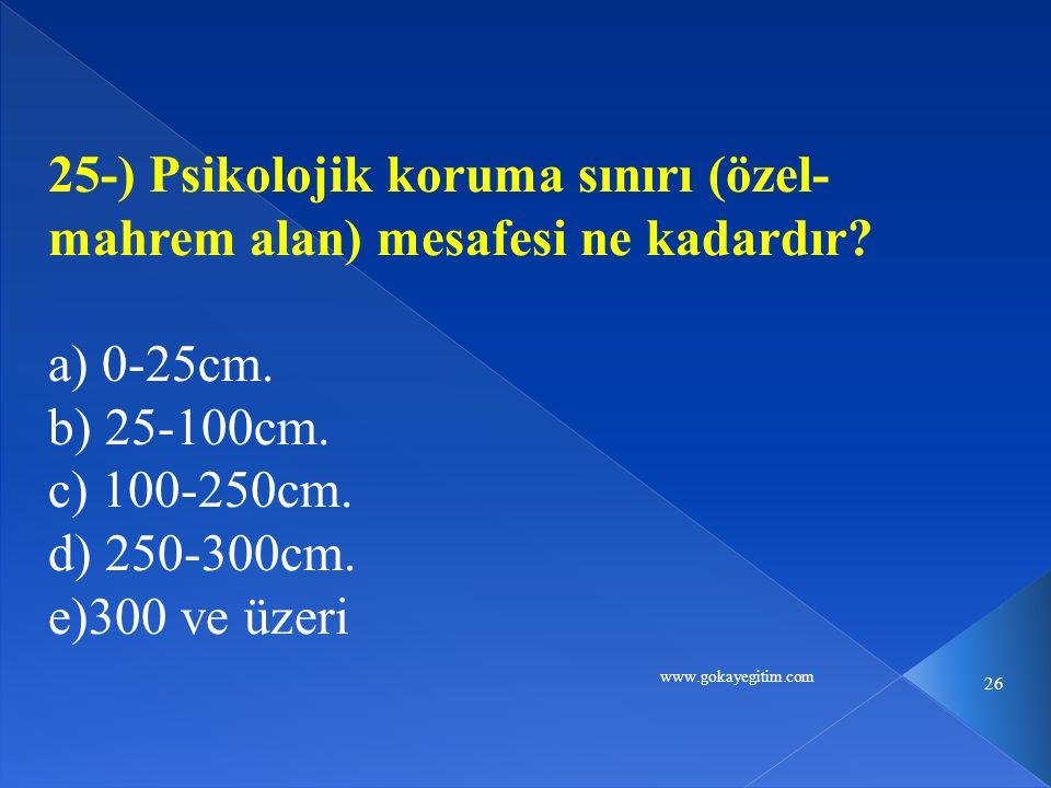 www.gokayegitim.com 26 25-) Psikolojik koruma sınırı (özel- mahrem alan) mesafesi ne kadardır? a) 0-25cm. b) 25-100cm. c) 100-250cm. d) 250-300cm. e)3