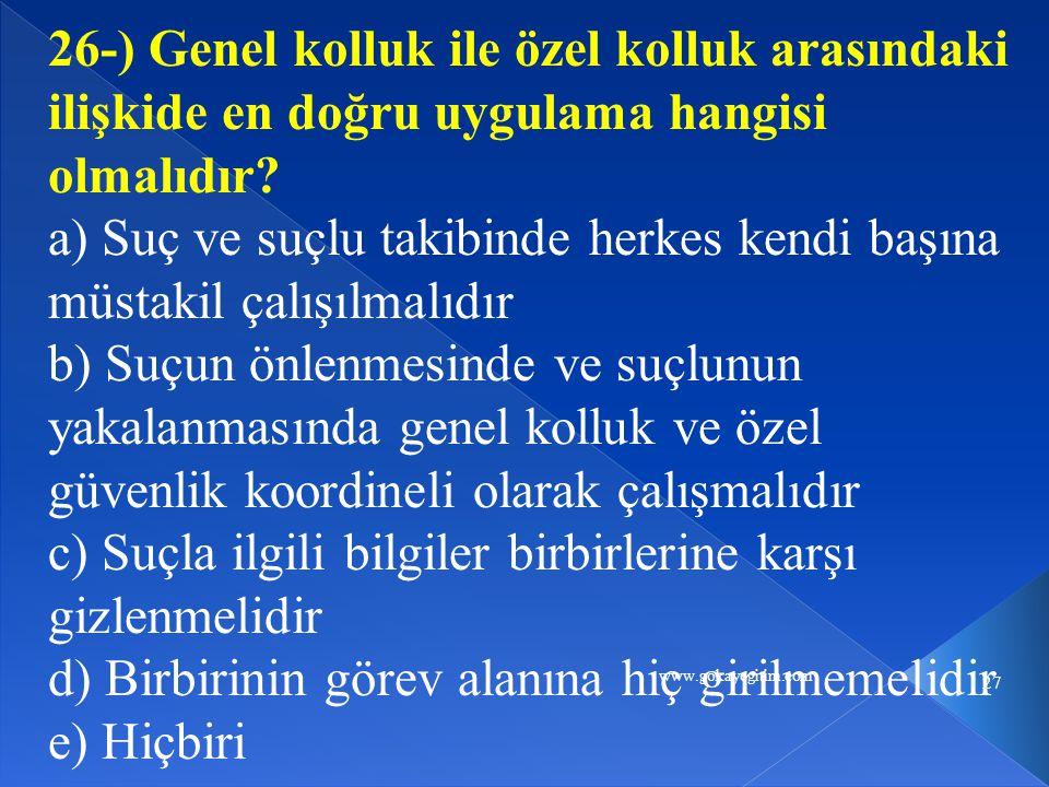 www.gokayegitim.com 27 26-) Genel kolluk ile özel kolluk arasındaki ilişkide en doğru uygulama hangisi olmalıdır? a) Suç ve suçlu takibinde herkes ken
