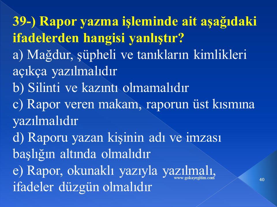 www.gokayegitim.com 40 39-) Rapor yazma işleminde ait aşağıdaki ifadelerden hangisi yanlıştır? a) Mağdur, şüpheli ve tanıkların kimlikleri açıkça yazı