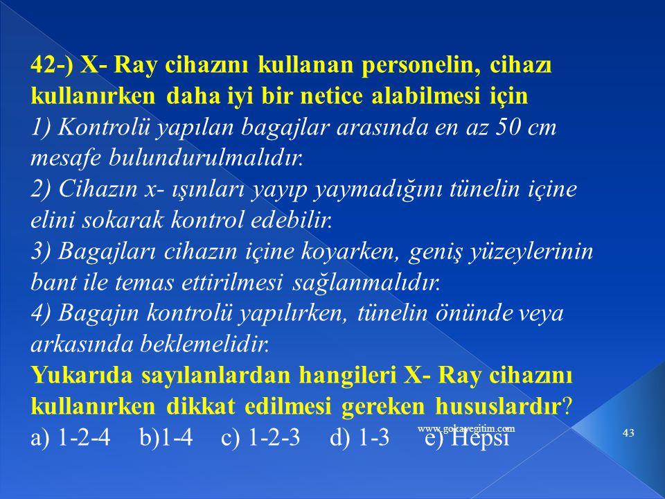 www.gokayegitim.com 43 42-) X- Ray cihazını kullanan personelin, cihazı kullanırken daha iyi bir netice alabilmesi için 1) Kontrolü yapılan bagajlar arasında en az 50 cm mesafe bulundurulmalıdır.