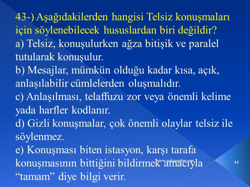 www.gokayegitim.com 44 43-) Aşağıdakilerden hangisi Telsiz konuşmaları için söylenebilecek hususlardan biri değildir.