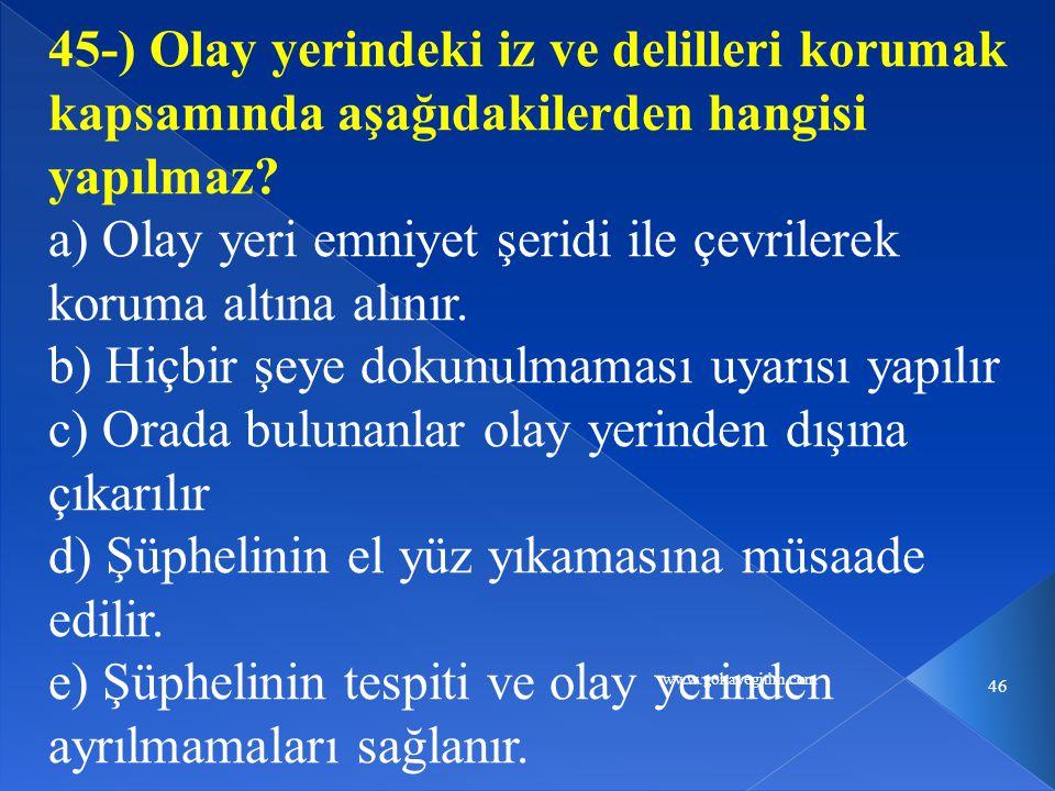 www.gokayegitim.com 46 45-) Olay yerindeki iz ve delilleri korumak kapsamında aşağıdakilerden hangisi yapılmaz.