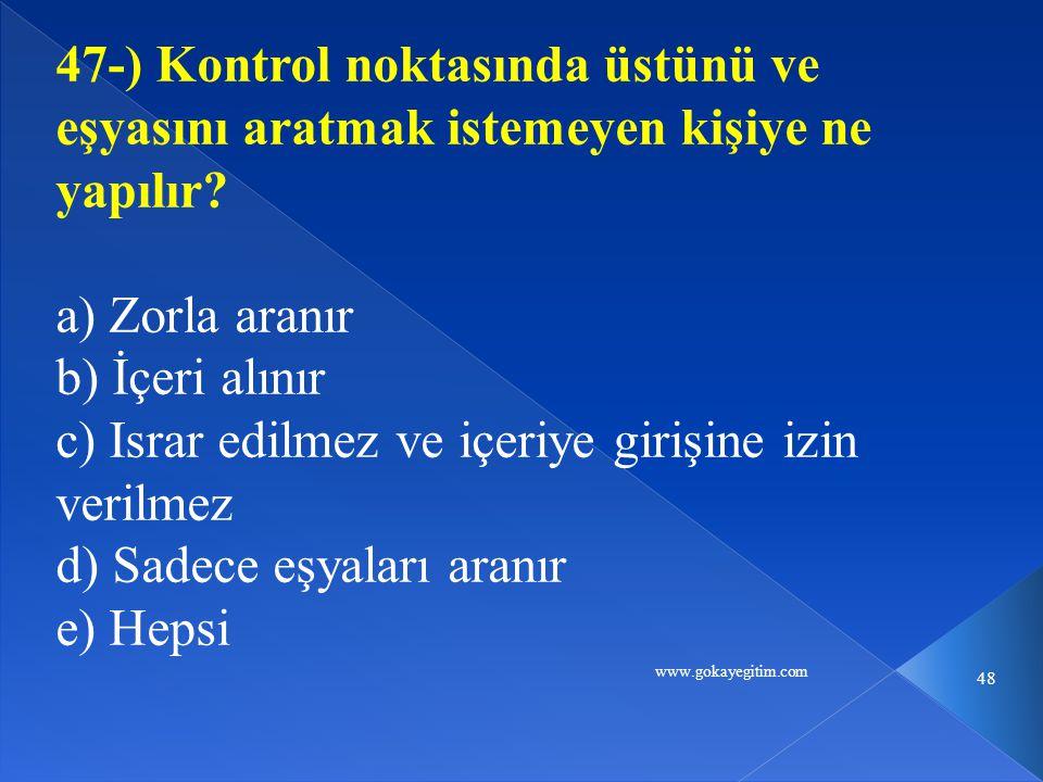 www.gokayegitim.com 48 47-) Kontrol noktasında üstünü ve eşyasını aratmak istemeyen kişiye ne yapılır.