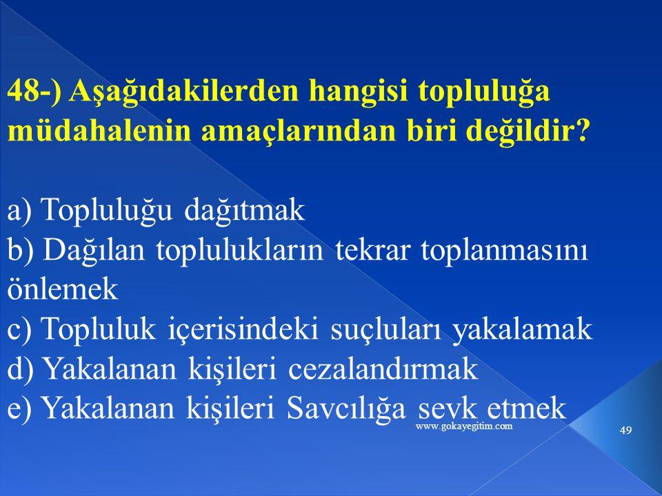 www.gokayegitim.com 49 48-) Aşağıdakilerden hangisi topluluğa müdahalenin amaçlarından biri değildir? a) Topluluğu dağıtmak b) Dağılan toplulukların t