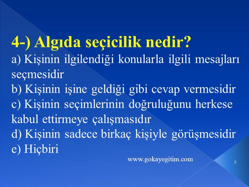 www.gokayegitim.com 5 4-) Algıda seçicilik nedir? a) Kişinin ilgilendiği konularla ilgili mesajları seçmesidir b) Kişinin işine geldiği gibi cevap ver