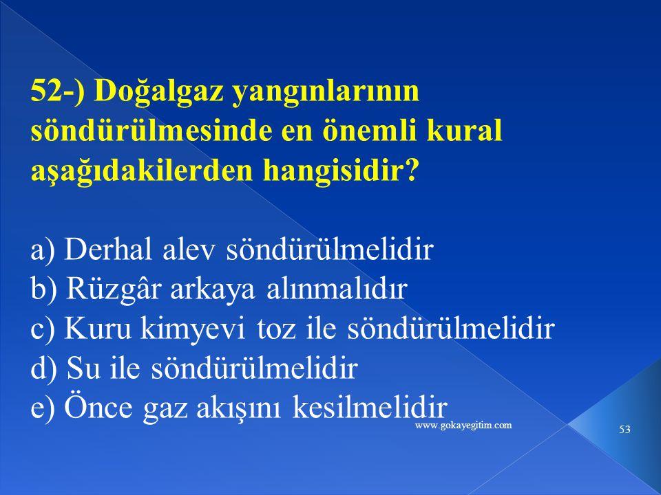 www.gokayegitim.com 53 52-) Doğalgaz yangınlarının söndürülmesinde en önemli kural aşağıdakilerden hangisidir.