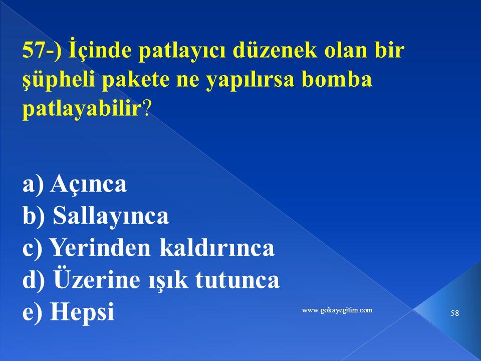 www.gokayegitim.com 58 57-) İçinde patlayıcı düzenek olan bir şüpheli pakete ne yapılırsa bomba patlayabilir? a) Açınca b) Sallayınca c) Yerinden kald