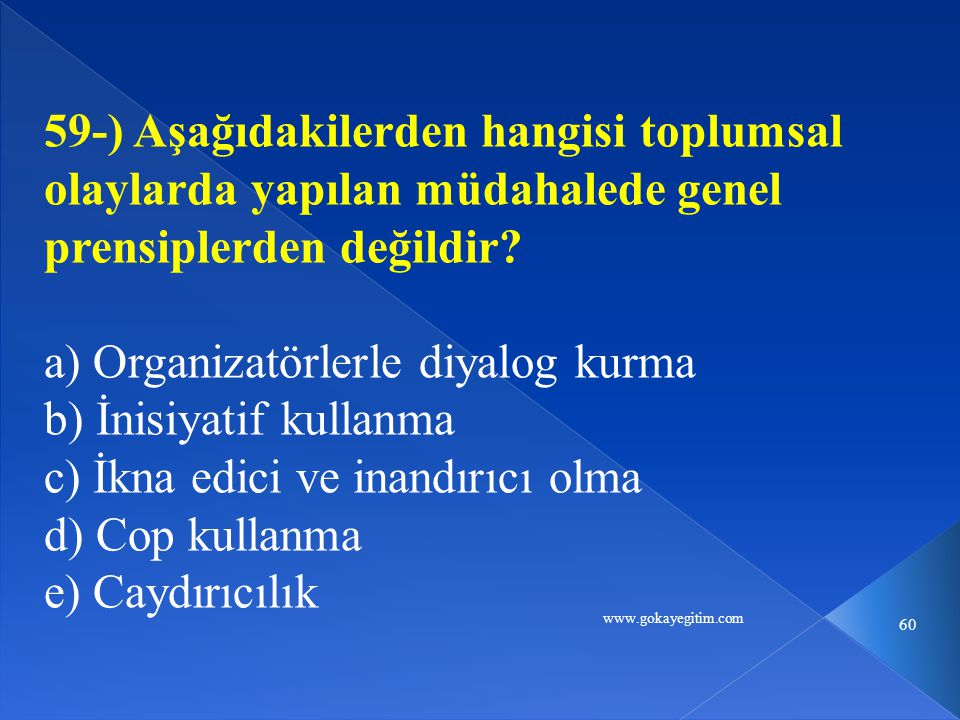 www.gokayegitim.com 60 59-) Aşağıdakilerden hangisi toplumsal olaylarda yapılan müdahalede genel prensiplerden değildir? a) Organizatörlerle diyalog k