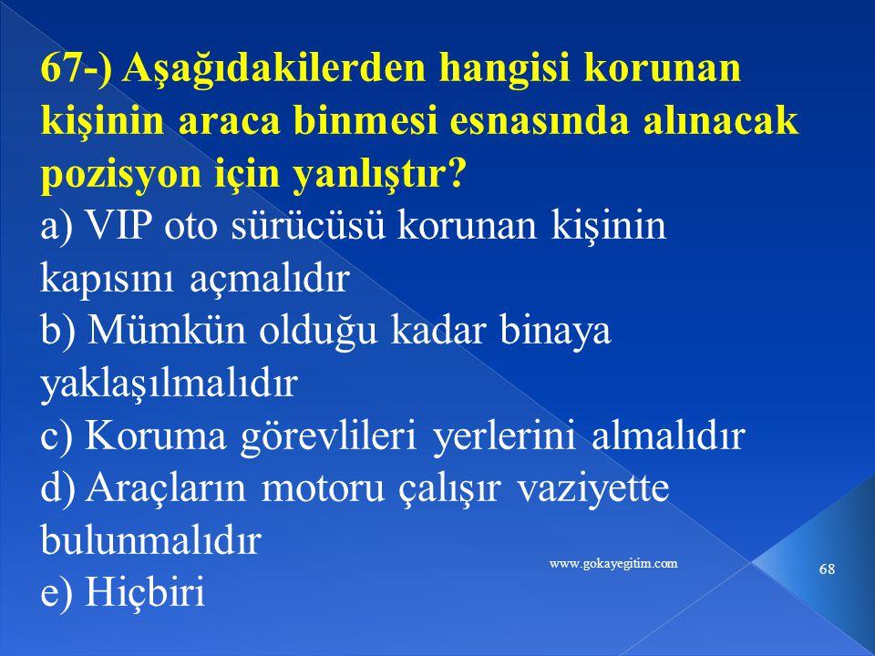 www.gokayegitim.com 68 67-) Aşağıdakilerden hangisi korunan kişinin araca binmesi esnasında alınacak pozisyon için yanlıştır.