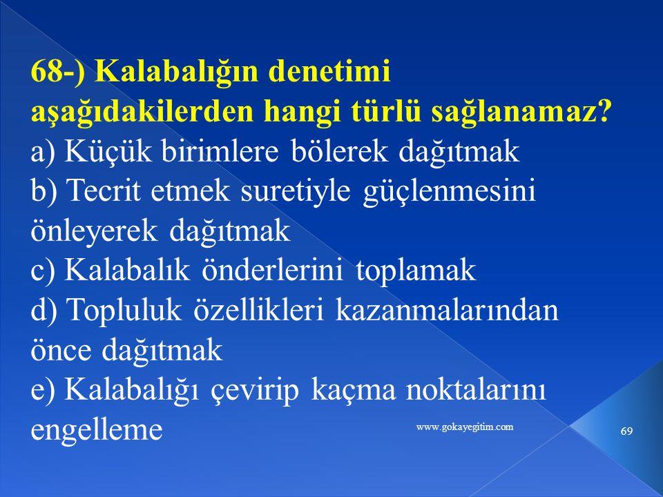 www.gokayegitim.com 69 68-) Kalabalığın denetimi aşağıdakilerden hangi türlü sağlanamaz.