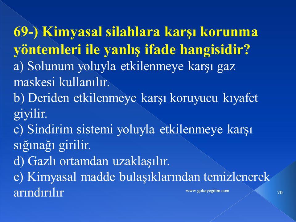 www.gokayegitim.com 70 69-) Kimyasal silahlara karşı korunma yöntemleri ile yanlış ifade hangisidir.