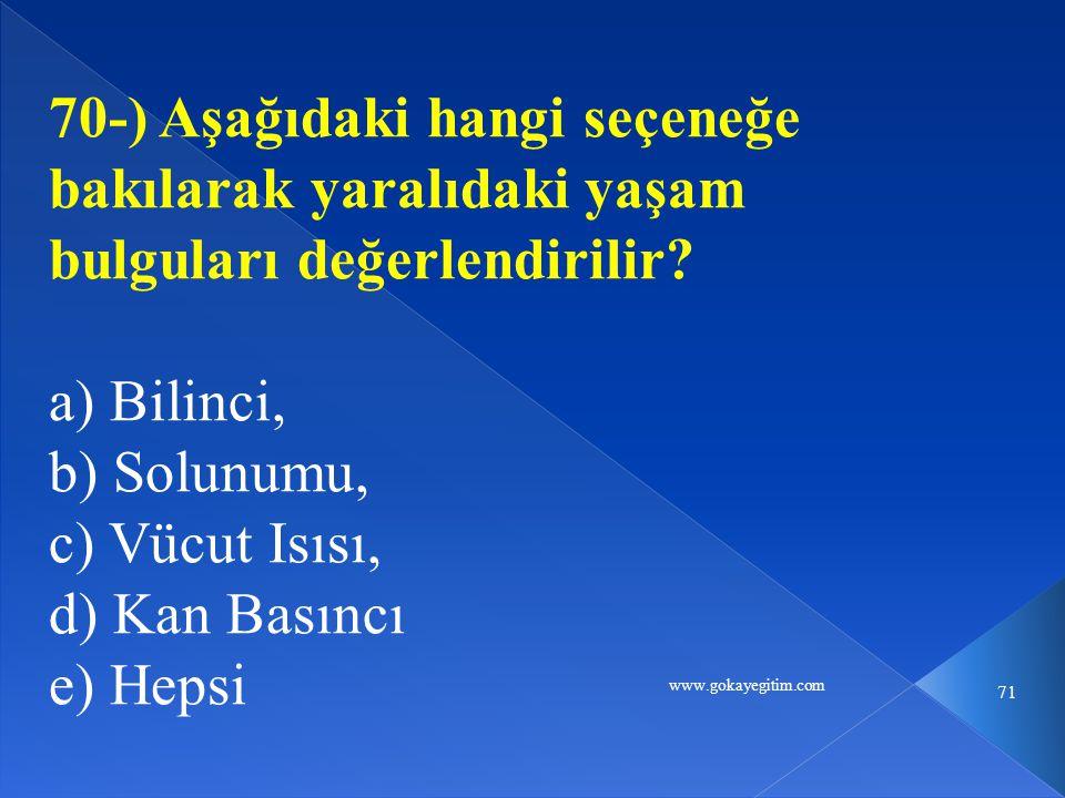 www.gokayegitim.com 71 70-) Aşağıdaki hangi seçeneğe bakılarak yaralıdaki yaşam bulguları değerlendirilir? a) Bilinci, b) Solunumu, c) Vücut Isısı, d)