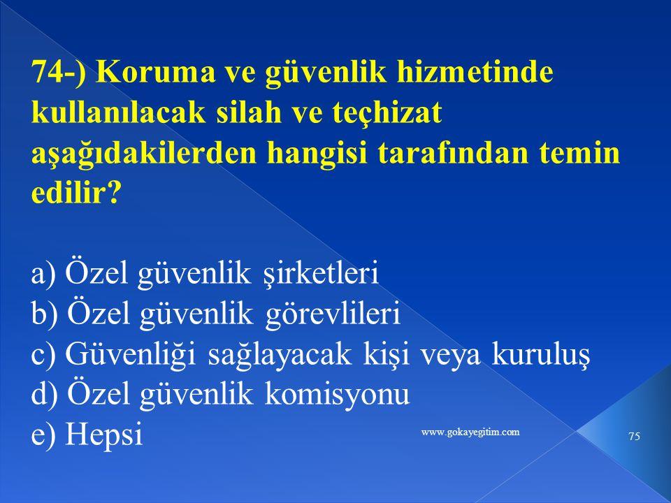 www.gokayegitim.com 75 74-) Koruma ve güvenlik hizmetinde kullanılacak silah ve teçhizat aşağıdakilerden hangisi tarafından temin edilir.