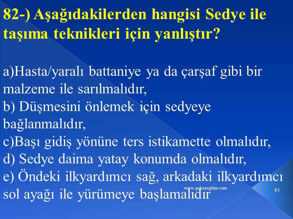 www.gokayegitim.com 83 82-) Aşağıdakilerden hangisi Sedye ile taşıma teknikleri için yanlıştır.
