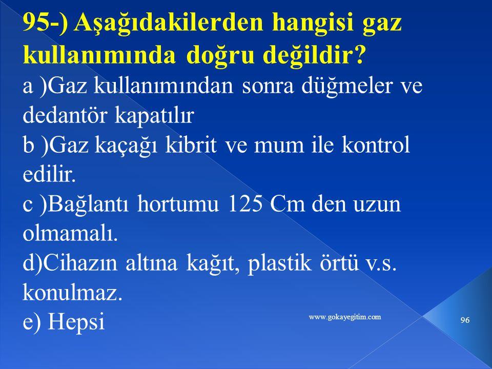 www.gokayegitim.com 96 95-) Aşağıdakilerden hangisi gaz kullanımında doğru değildir? a )Gaz kullanımından sonra düğmeler ve dedantör kapatılır b )Gaz