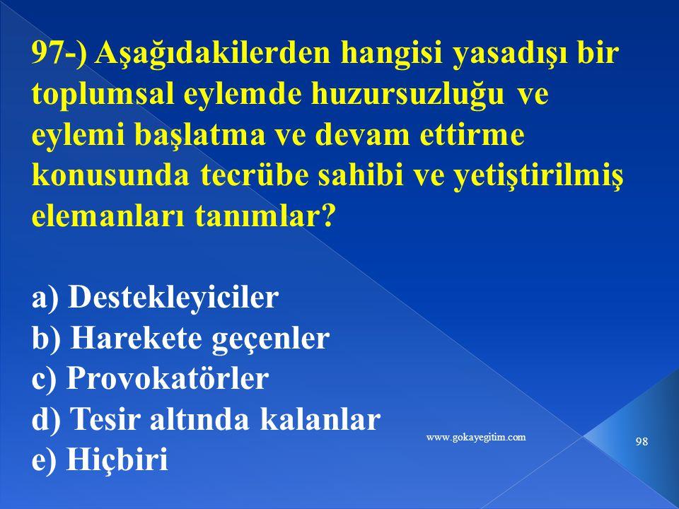 www.gokayegitim.com 98 97-) Aşağıdakilerden hangisi yasadışı bir toplumsal eylemde huzursuzluğu ve eylemi başlatma ve devam ettirme konusunda tecrübe