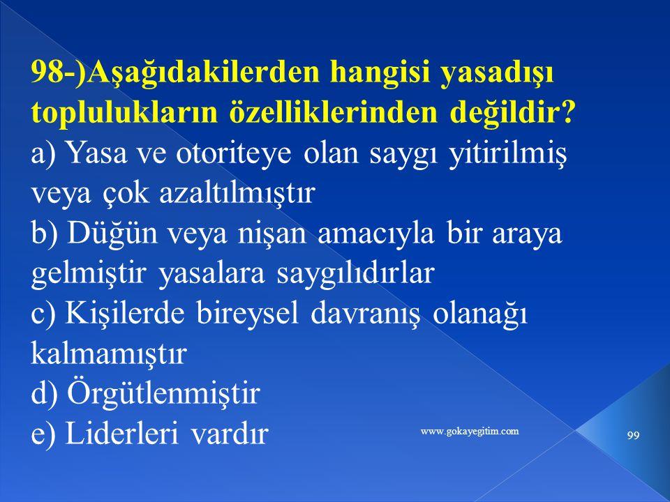 www.gokayegitim.com 99 98-)Aşağıdakilerden hangisi yasadışı toplulukların özelliklerinden değildir? a) Yasa ve otoriteye olan saygı yitirilmiş veya ço
