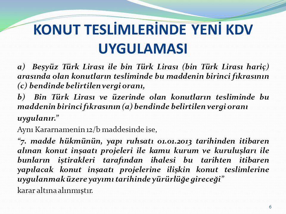 KONUT TESLİMLERİNDE YENİ KDV UYGULAMASI a) Beşyüz Türk Lirası ile bin Türk Lirası (bin Türk Lirası hariç) arasında olan konutların tesliminde bu maddenin birinci fıkrasının (c) bendinde belirtilen vergi oranı, b) Bin Türk Lirası ve üzerinde olan konutların tesliminde bu maddenin birinci fıkrasının (a) bendinde belirtilen vergi oranı uygulanır. Aynı Kararnamenin 12/b maddesinde ise, 7.