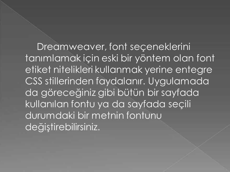Dreamweaver, font seçeneklerini tanımlamak için eski bir yöntem olan font etiket nitelikleri kullanmak yerine entegre CSS stillerinden faydalanır. Uyg